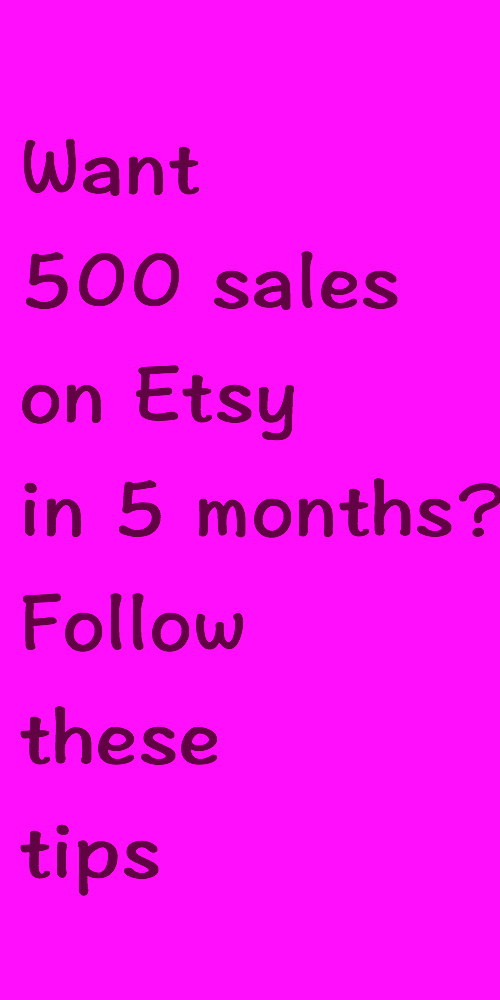 Want 500 sales on Etsy in 5 months? Follow these tips